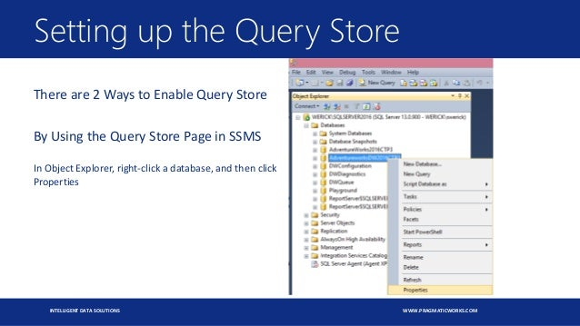 INTELLIGENT DATA SOLUTIONS WWW.PRAGMATICWORKS.COM There are 2 Ways to Enable Query Store By Using the Query Store Page in ...