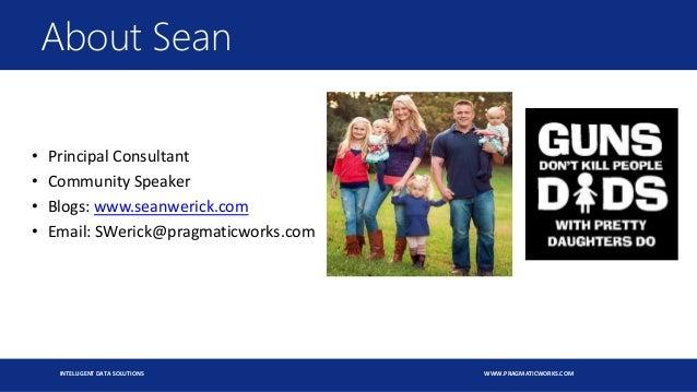 INTELLIGENT DATA SOLUTIONS WWW.PRAGMATICWORKS.COM • Principal Consultant • Community Speaker • Blogs: www.seanwerick.com •...
