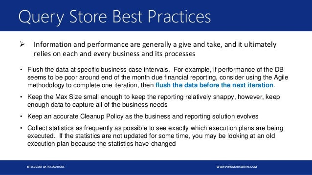 INTELLIGENT DATA SOLUTIONS WWW.PRAGMATICWORKS.COM Query Store Best Practices • Flush the data at specific business case in...