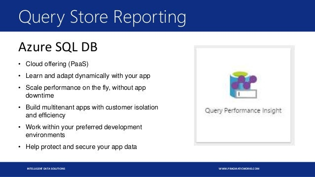 INTELLIGENT DATA SOLUTIONS WWW.PRAGMATICWORKS.COM Query Store Reporting Azure SQL DB • Cloud offering (PaaS) • Learn and a...