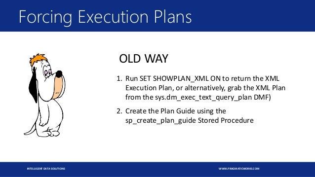 INTELLIGENT DATA SOLUTIONS WWW.PRAGMATICWORKS.COM Forcing Execution Plans OLD WAY 1. Run SET SHOWPLAN_XML ON to return the...