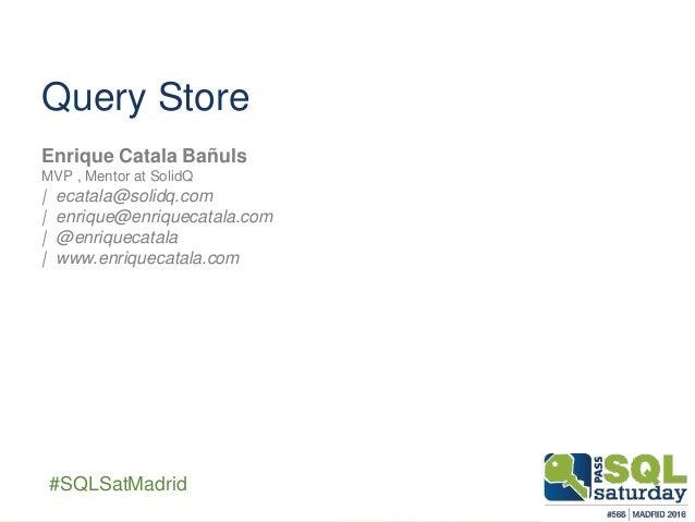 ##SQLSatMadrid Query Store Enrique Catala Bañuls MVP , Mentor at SolidQ | ecatala@solidq.com | enrique@enriquecatala.com |...