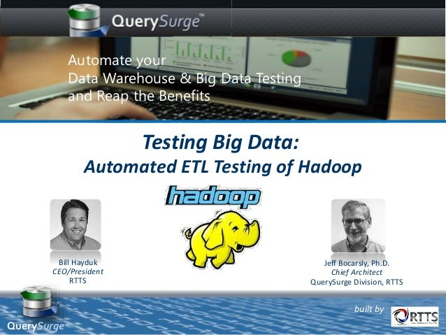 built by Bill Hayduk CEO/President RTTS Testing Big Data: Automated ETL Testing of Hadoop Jeff Bocarsly, Ph.D. Chief Archi...
