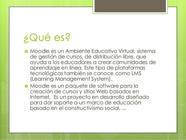 ¿Qué es?  Moodle es un Ambiente Educativo Virtual, sistema de gestión de cursos, de distribución libre, que ayuda a los e...