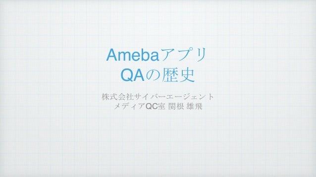 Amebaアプリ QAの歴史 株式会社サイバーエージェント メディアQC室 関根 雄飛