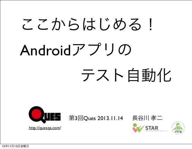 ここからはじめる! Androidアプリの テスト自動化 第3回Ques 2013.11.14 http://quesqa.com/  13年11月15日金曜日  長谷川 孝二