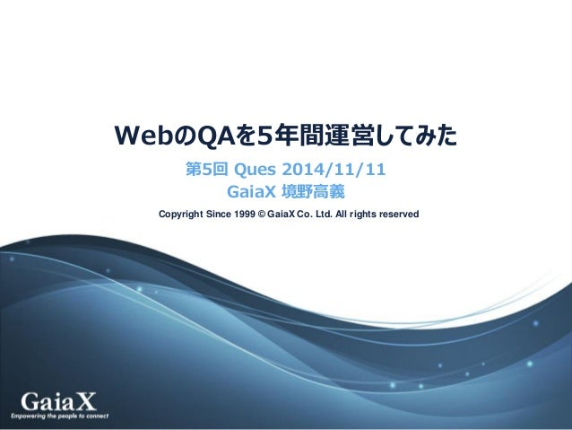 Copyright Since 1999 © GaiaX Co. Ltd. All rights reserved  WebのQAを5年間運営してみた  第5回Ques2014/11/11  GaiaX境野高義