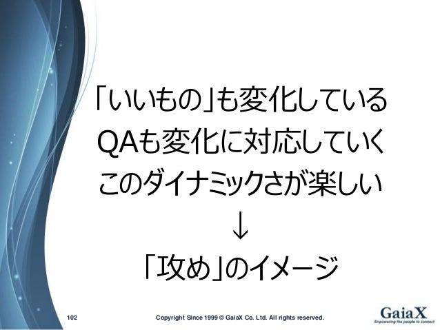 「いいもの」も変化している  QAも変化に対応していく  このダイナミックさが楽しい  ↓  「攻め」のイメージ  Copyright Since 1999 102 © GaiaX Co. Ltd. All rights reserved.