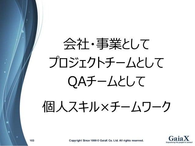 会社・事業として  プロジェクトチームとして  QAチームとして  個人スキル×チームワーク  Copyright Since 1999 103 © GaiaX Co. Ltd. All rights reserved.