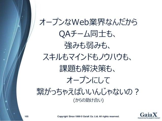 オープンなWeb業界なんだから  QAチーム同士も、  強みも弱みも、  スキルもマインドもノウハウも、  課題も解決策も、  オープンにして  繋がっちゃえばいいんじゃないの?  (からの助け合い)  Copyright Since 1999...