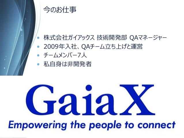 今のお仕事  •株式会社ガイアックス技術開発部QAマネージャー  •2009年入社、QAチーム立ち上げと運営  •チームメンバー7人  •私自身は非開発者  Copyright Since 1999 22 © GaiaX Co. Ltd. Al...