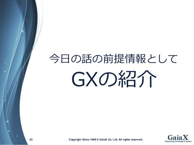 Copyright Since 1999 23 © GaiaX Co. Ltd. All rights reserved.  今日の話の前提情報として  GXの紹介