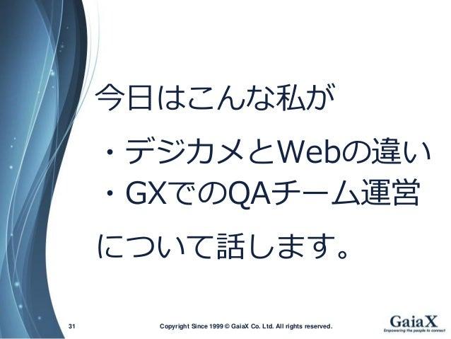 Copyright Since 1999 31 © GaiaX Co. Ltd. All rights reserved.  今日はこんな私が  ・デジカメとWebの違い  ・GXでのQAチーム運営  について話します。