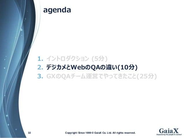 agenda  1.イントロダクション(5分)  2.デジカメとWebのQAの違い(10分)  3.GXのQAチーム運営でやってきたこと(25分)  Copyright Since 1999 32 © GaiaX Co. Ltd. All ri...