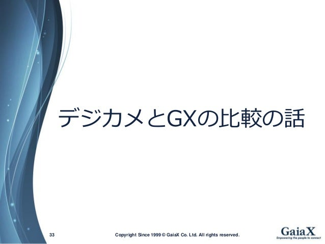 Copyright Since 1999 33 © GaiaX Co. Ltd. All rights reserved.  デジカメとGXの比較の話