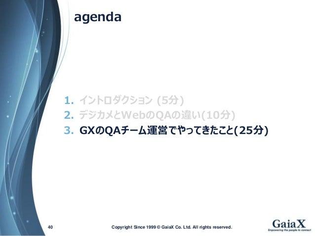 agenda  1.イントロダクション(5分)  2.デジカメとWebのQAの違い(10分)  3.GXのQAチーム運営でやってきたこと(25分)  Copyright Since 1999 40 © GaiaX Co. Ltd. All ri...
