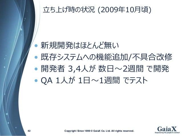 立ち上げ時の状況(2009年10月頃)  •新規開発はほとんど無い  •既存システムへの機能追加/不具合改修  •開発者3,4人が数日~2週間で開発  •QA1人が1日~1週間でテスト  Copyright Since 1999 42 © Ga...