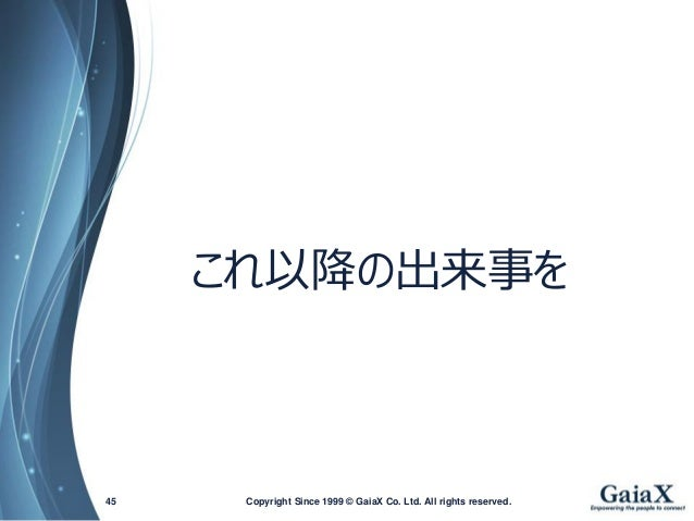 Copyright Since 1999 45 © GaiaX Co. Ltd. All rights reserved.  これ以降の出来事を