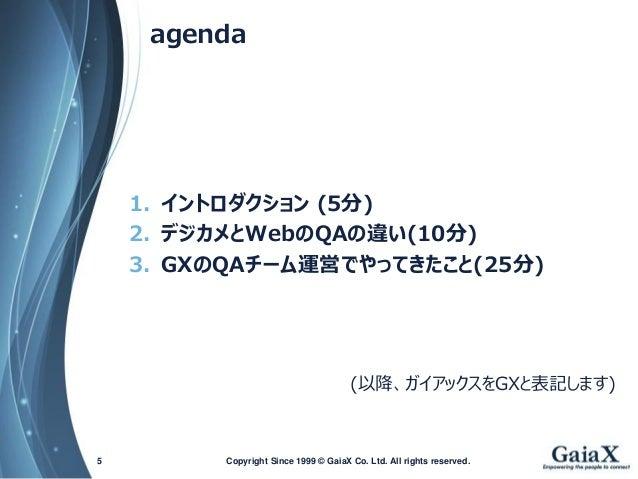 agenda  1.イントロダクション(5分)  2.デジカメとWebのQAの違い(10分)  3.GXのQAチーム運営でやってきたこと(25分)  (以降、ガイアックスをGXと表記します)  Copyright Since 1999 5 © ...