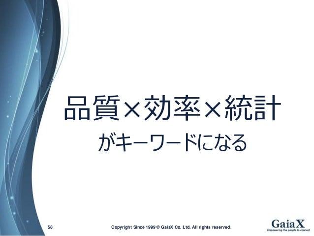 品質×効率×統計  がキーワードになる  Copyright Since 1999 58 © GaiaX Co. Ltd. All rights reserved.