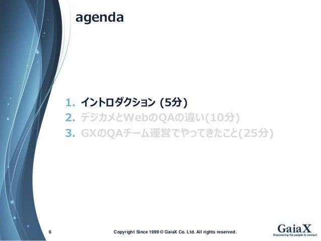 agenda  1.イントロダクション(5分)  2.デジカメとWebのQAの違い(10分)  3.GXのQAチーム運営でやってきたこと(25分)  Copyright Since 1999 6 © GaiaX Co. Ltd. All rig...