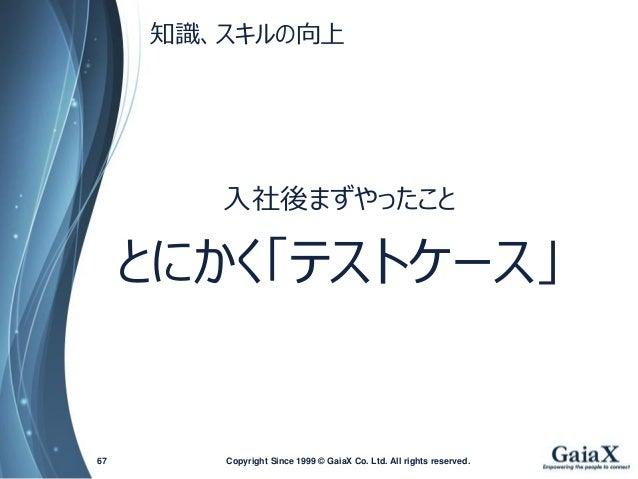 知識、スキルの向上  Copyright Since 1999 67 © GaiaX Co. Ltd. All rights reserved.  入社後まずやったこと  とにかく「テストケース」