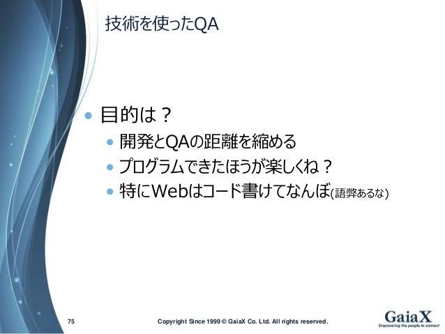 技術を使ったQA  •目的は?  •開発とQAの距離を縮める  •プログラムできたほうが楽しくね?  •特にWebはコード書けてなんぼ(語弊あるな)  Copyright Since 1999 75 © GaiaX Co. Ltd. All r...