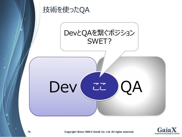 技術を使ったQA  Copyright Since 1999 76 © GaiaX Co. Ltd. All rights reserved.  Dev  QA  ここ  DevとQAを繋ぐポジション  SWET?