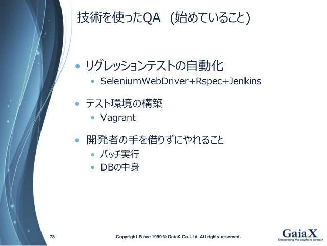 技術を使ったQA(始めていること)  •リグレッションテストの自動化  •SeleniumWebDriver+Rspec+Jenkins  •テスト環境の構築  •Vagrant  •開発者の手を借りずにやれること  •バッチ実行  •DBの中...