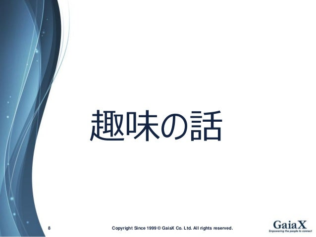 Copyright Since 1999 8 © GaiaX Co. Ltd. All rights reserved.  趣味の話