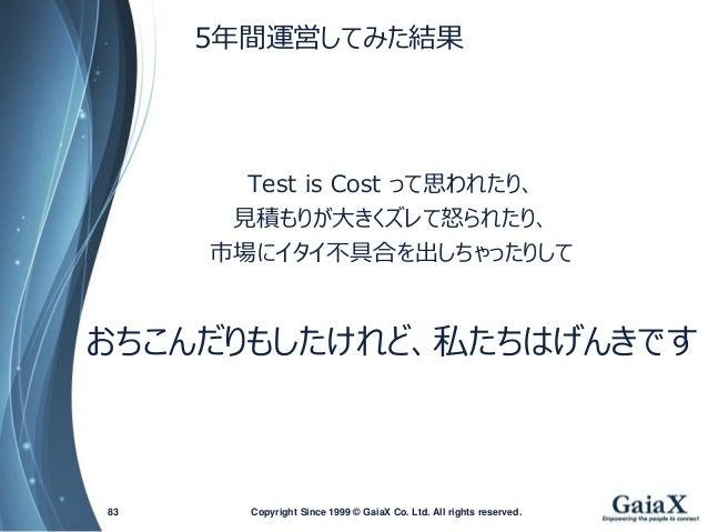 5年間運営してみた結果  Test is Costって思われたり、  見積もりが大きくズレて怒られたり、  市場にイタイ不具合を出しちゃったりして  おちこんだりもしたけれど、私たちはげんきです  Copyright Since 1999 83...