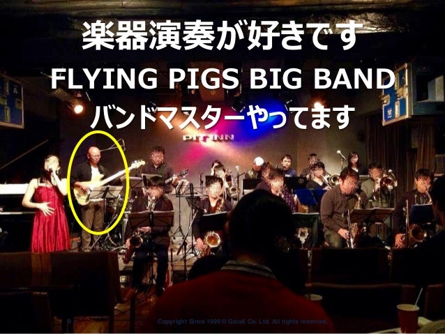 Copyright Since 1999 9 © GaiaX Co. Ltd. All rights reserved.  楽器演奏が好きです FLYING PIGS BIG BAND バンドマスターやってます