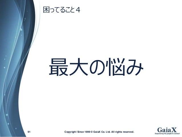 最大の悩み  Copyright Since 1999 91 © GaiaX Co. Ltd. All rights reserved.  困ってること4