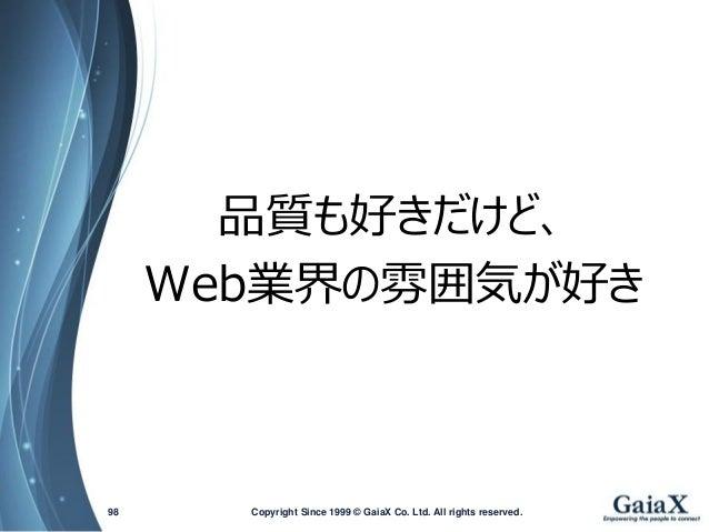 品質も好きだけど、  Web業界の雰囲気が好き  Copyright Since 1999 98 © GaiaX Co. Ltd. All rights reserved.