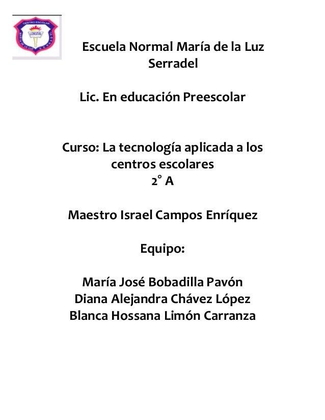 Escuela Normal María de la Luz Serradel Lic. En educación Preescolar Curso: La tecnología aplicada a los centros escolares...