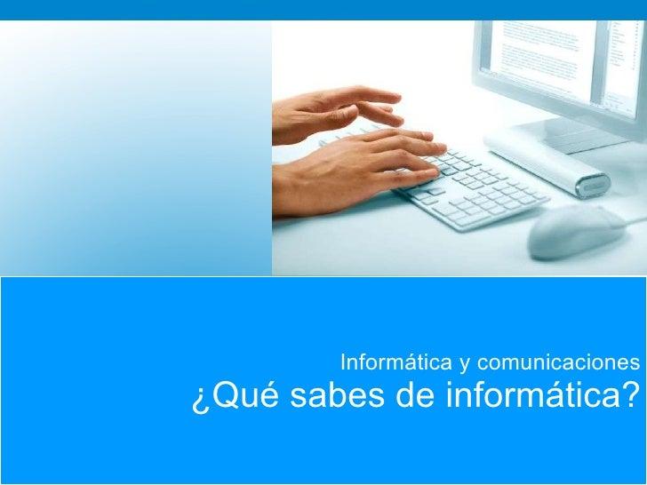 Informática y comunicaciones ¿Qué sabes de informática?
