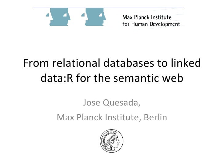 From relational databases to linked    data:R for the semantic web             Jose Quesada,       Max Planck Institute, B...