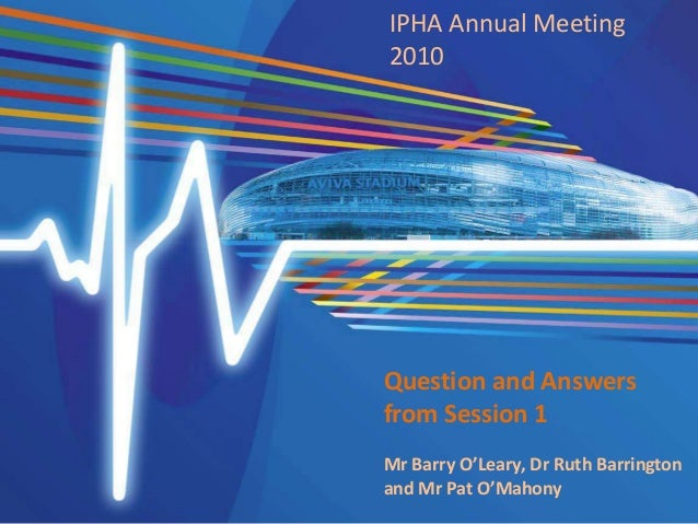 IPHA Annual Meeting 2010 Question and Answers from Session 1 Mr Barry O'Leary, Dr Ruth Barrington and Mr Pat O'Mahony