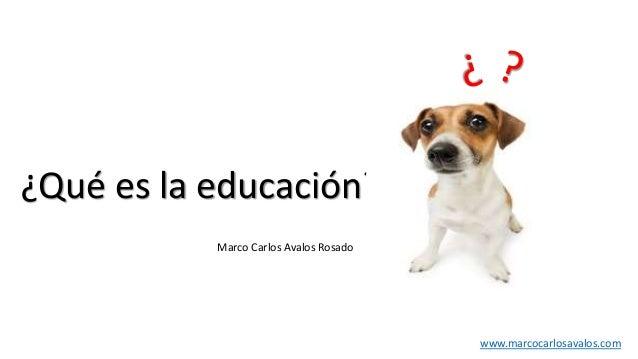 ¿Qué es la educación? www.marcocarlosavalos.com Marco Carlos Avalos Rosado