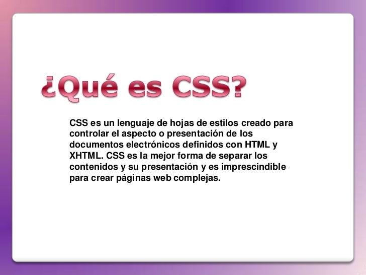 CSS es un lenguaje de hojas de estilos creado paracontrolar el aspecto o presentación de losdocumentos electrónicos defini...