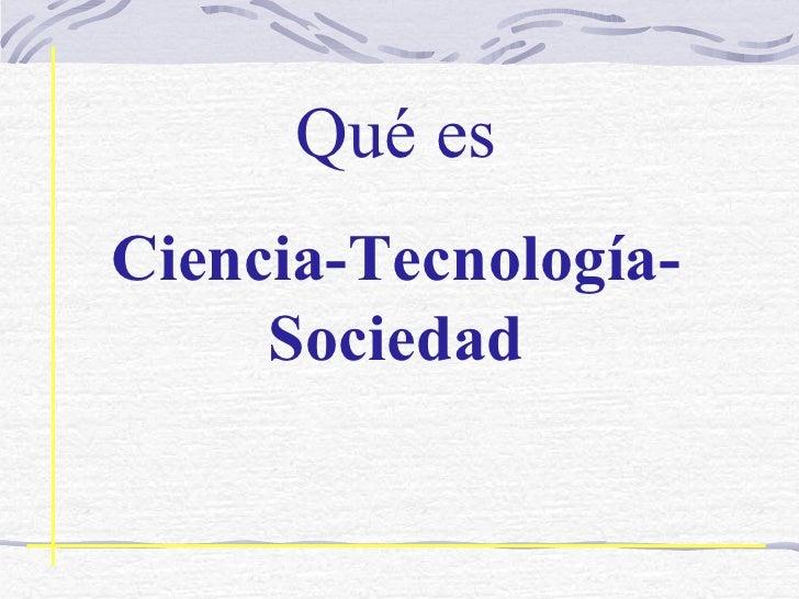 Qué es C iencia- T ecnología- S ociedad