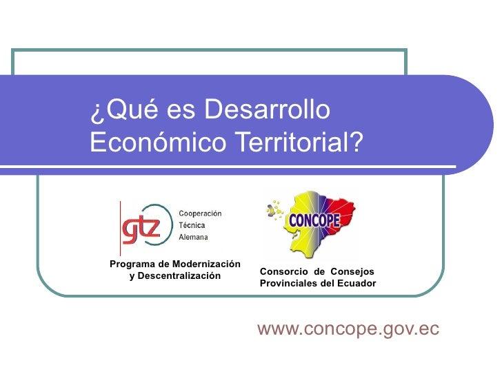 ¿Qué es Desarrollo  Económico Territorial? www.concope.gov.ec Consorcio  de  Consejos Provinciales del Ecuador   Programa ...