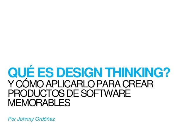 QUÉESDESIGN THINKING?  Y CÓMOAPLICARLOPARA CREAR  PRODUCTOSDE SOFTWARE  MEMORABLES  Por Johnny Ordóñez