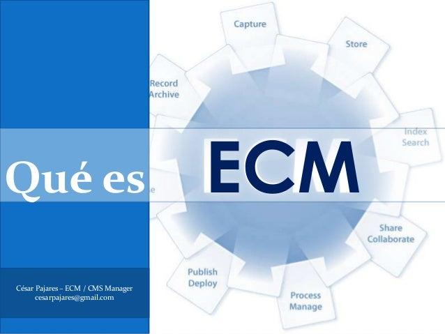 Qué es                              ECMCésar Pajares – ECM / CMS Manager      cesarpajares@gmail.com