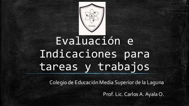 Evaluación e Indicaciones para tareas y trabajos Colegio de Educación Media Superior de la Laguna Prof. Lic. Carlos A. Aya...