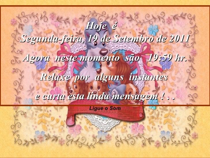 Ligue o Som Hoje  é  Segunda-feira, 19 de Setembro de 2011 Agora  neste momento  são  19:59  hr. Relaxe  por  alguns  inst...