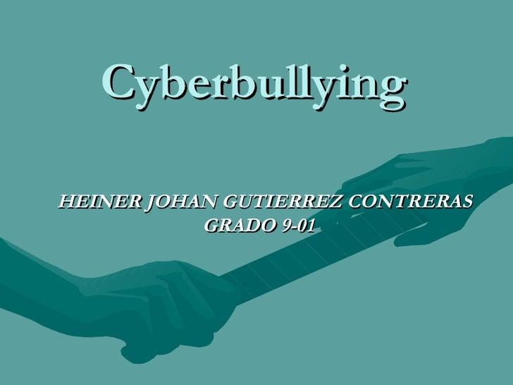 Cyberbullying <ul><li>HEINER JOHAN GUTIERREZ CONTRERAS </li></ul><ul><li>GRADO 9-01 </li></ul>