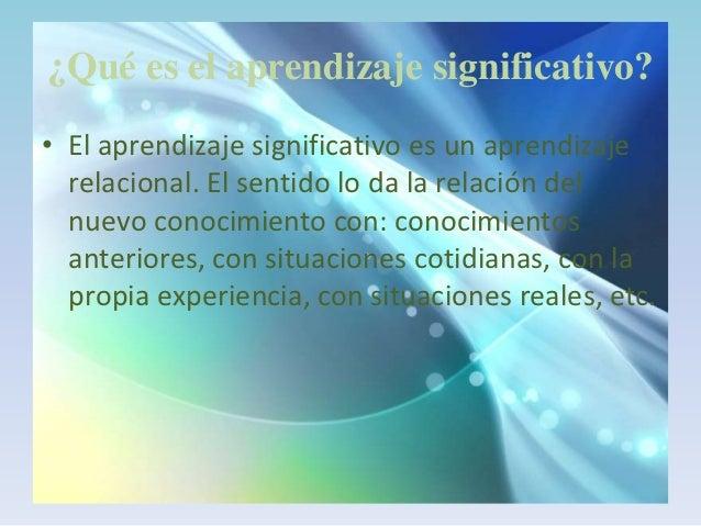 ¿Qué es el aprendizaje significativo?• El aprendizaje significativo es un aprendizaje  relacional. El sentido lo da la rel...