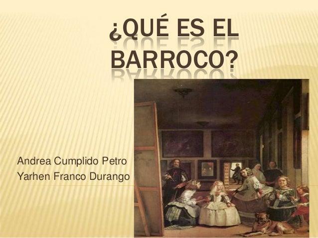 ¿QUÉ ES EL BARROCO?  Andrea Cumplido Petro Yarhen Franco Durango