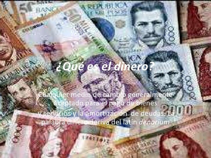 ¿Qué es el dinero?<br />Cualquier medio de cambio generalmente aceptado para el pago de bienes<br /> y servicios y la amor...